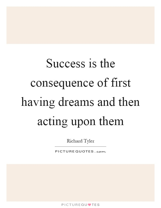 Success is the consequence of first having dreams and then acting upon them Picture Quote #1