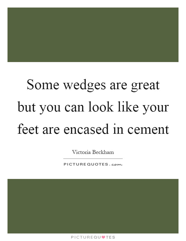 Some wedges are great but you can look like your feet are encased in cement Picture Quote #1