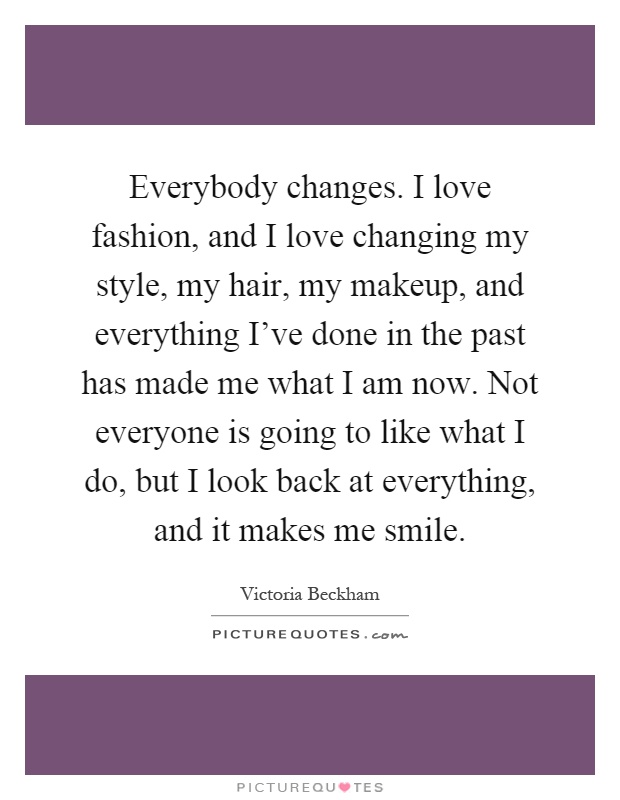 Everybody changes. I love fashion, and I love changing my style, my hair, my makeup, and everything I've done in the past has made me what I am now. Not everyone is going to like what I do, but I look back at everything, and it makes me smile Picture Quote #1