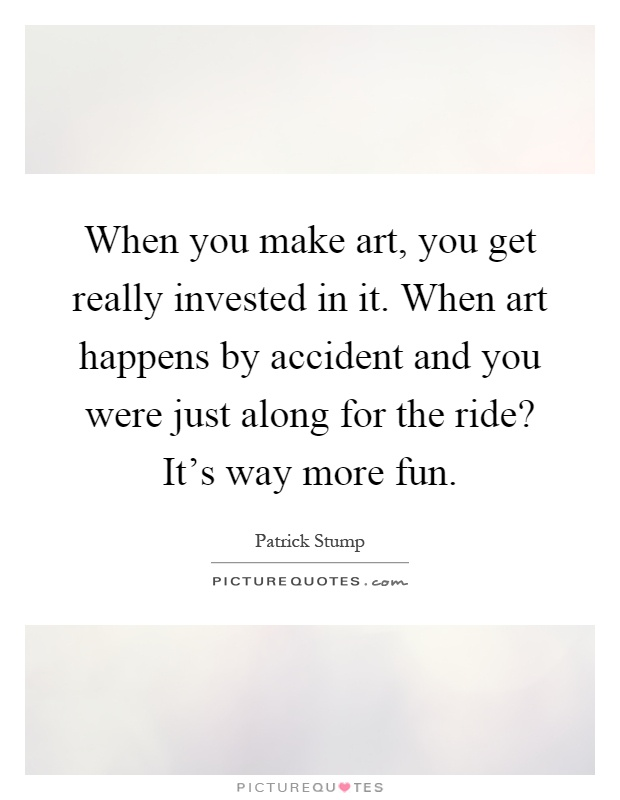 When you make art, you get really invested in it. When art happens by accident and you were just along for the ride? It's way more fun Picture Quote #1