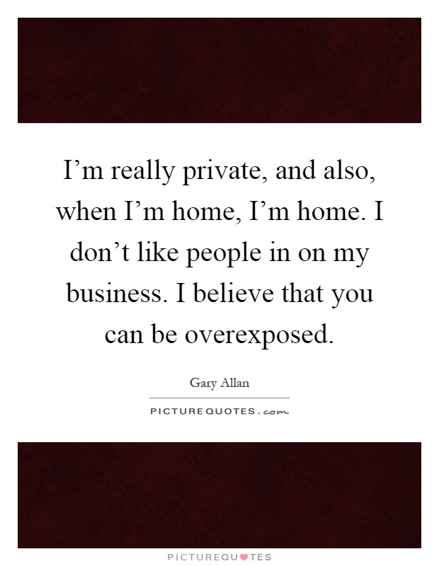 I'm really private, and also, when I'm home, I'm home. I don't like people in on my business. I believe that you can be overexposed Picture Quote #1