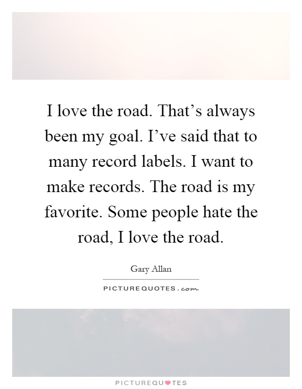 I love the road. That's always been my goal. I've said that to many record labels. I want to make records. The road is my favorite. Some people hate the road, I love the road Picture Quote #1