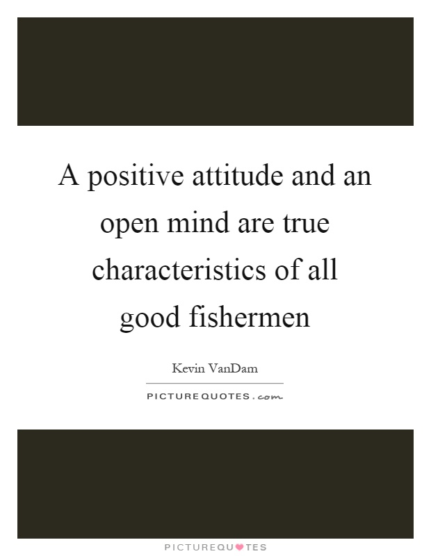 A positive attitude and an open mind are true characteristics of all good fishermen Picture Quote #1