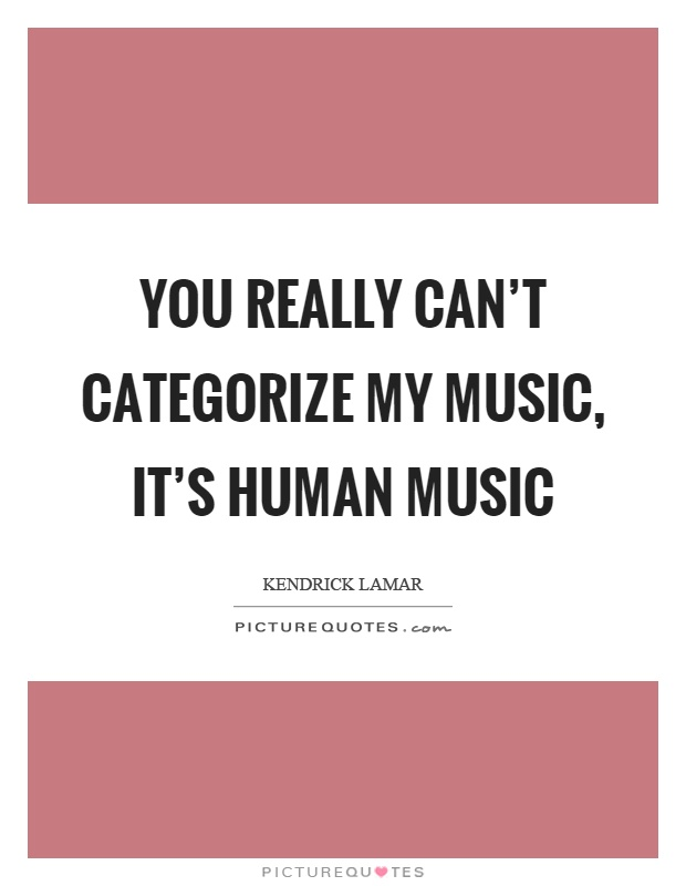 You really can't categorize my music, it's human music Picture Quote #1