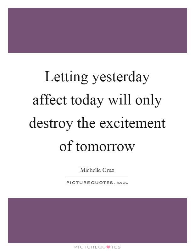 Letting yesterday affect today will only destroy the excitement of tomorrow Picture Quote #1