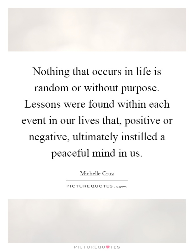 Nothing that occurs in life is random or without purpose. Lessons were found within each event in our lives that, positive or negative, ultimately instilled a peaceful mind in us Picture Quote #1