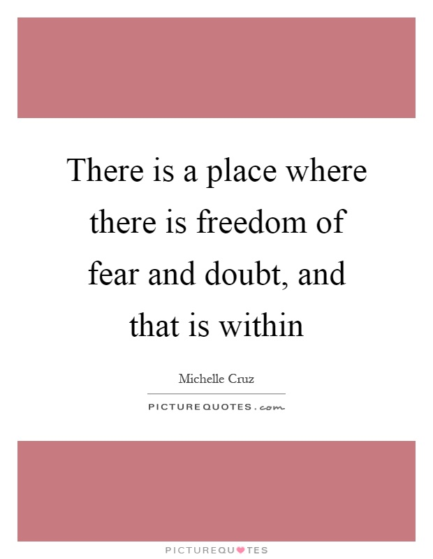 There is a place where there is freedom of fear and doubt, and that is within Picture Quote #1
