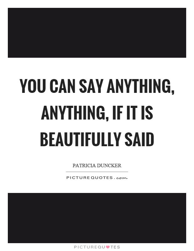 You can say anything, anything, if it is beautifully said Picture Quote #1