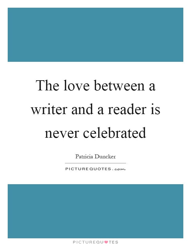 The love between a writer and a reader is never celebrated Picture Quote #1