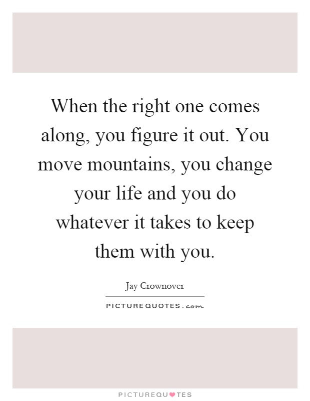 When the right one comes along, you figure it out. You move mountains, you change your life and you do whatever it takes to keep them with you Picture Quote #1