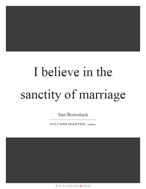 I believe in the sanctity of marriage Picture Quote #1