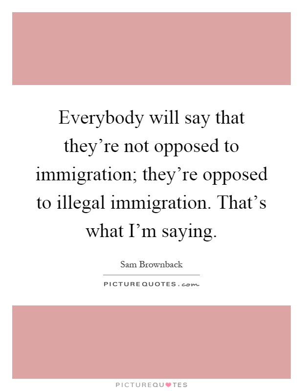 Everybody will say that they're not opposed to immigration; they're opposed to illegal immigration. That's what I'm saying Picture Quote #1