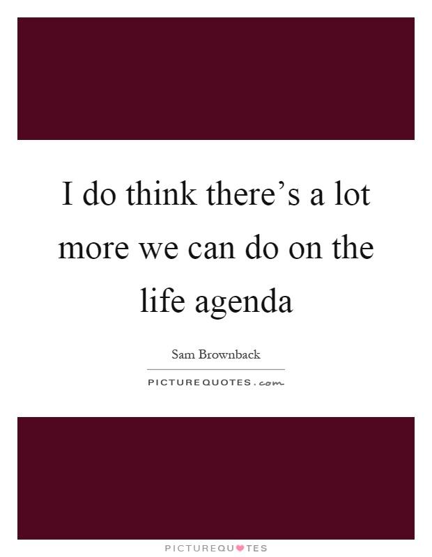 I do think there's a lot more we can do on the life agenda Picture Quote #1