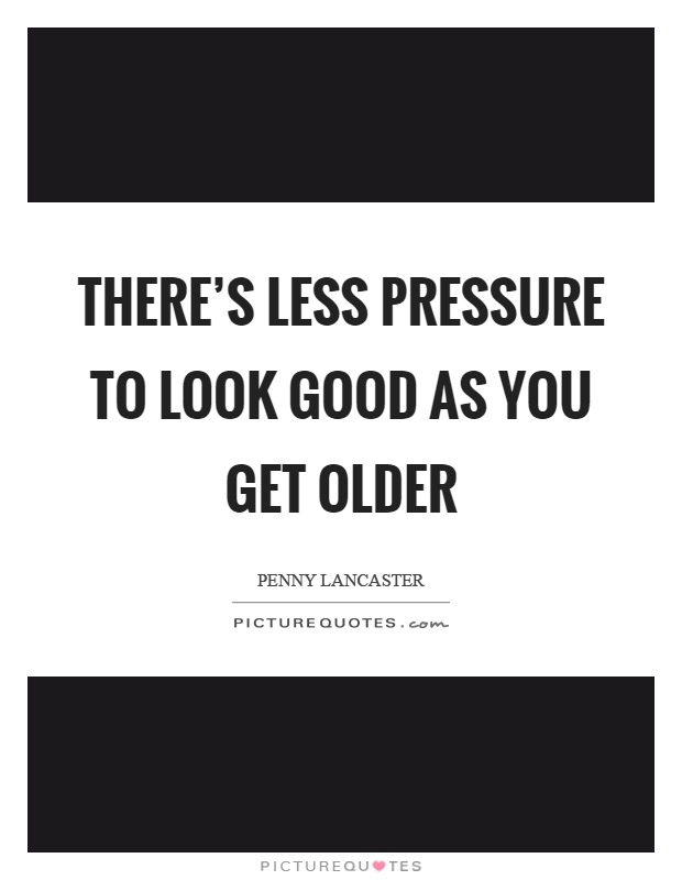 There's less pressure to look good as you get older Picture Quote #1