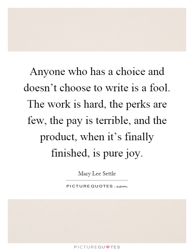 Anyone who has a choice and doesn't choose to write is a fool. The work is hard, the perks are few, the pay is terrible, and the product, when it's finally finished, is pure joy Picture Quote #1