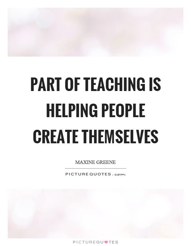Part of teaching is helping people create themselves Picture Quote #1