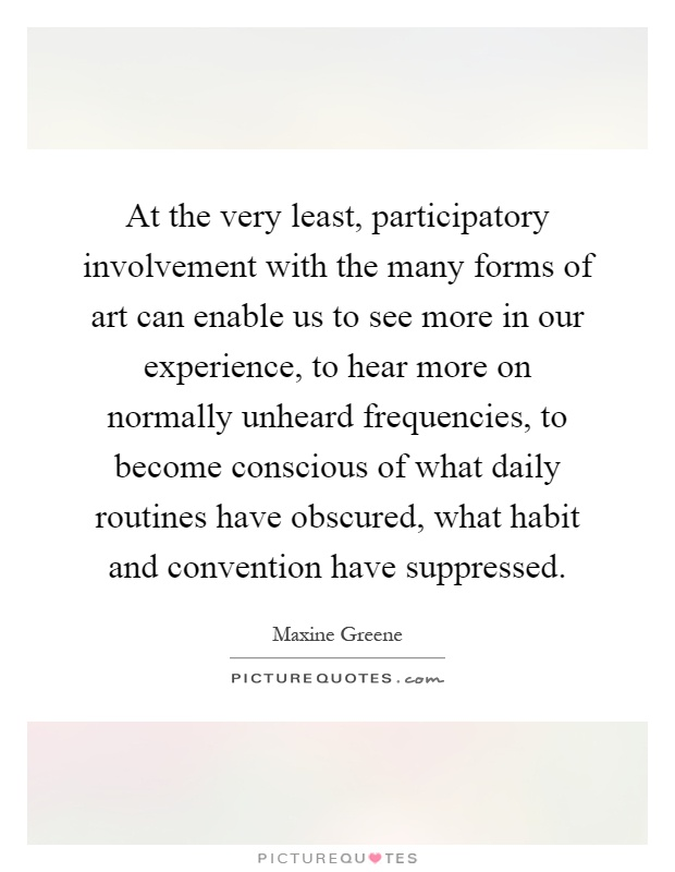 At the very least, participatory involvement with the many forms of art can enable us to see more in our experience, to hear more on normally unheard frequencies, to become conscious of what daily routines have obscured, what habit and convention have suppressed Picture Quote #1