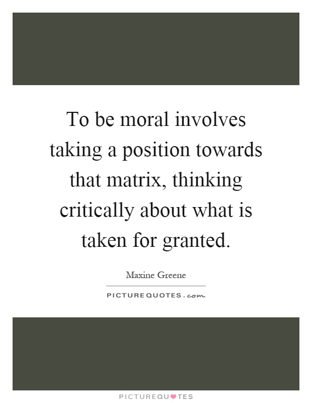 To be moral involves taking a position towards that matrix, thinking critically about what is taken for granted Picture Quote #1