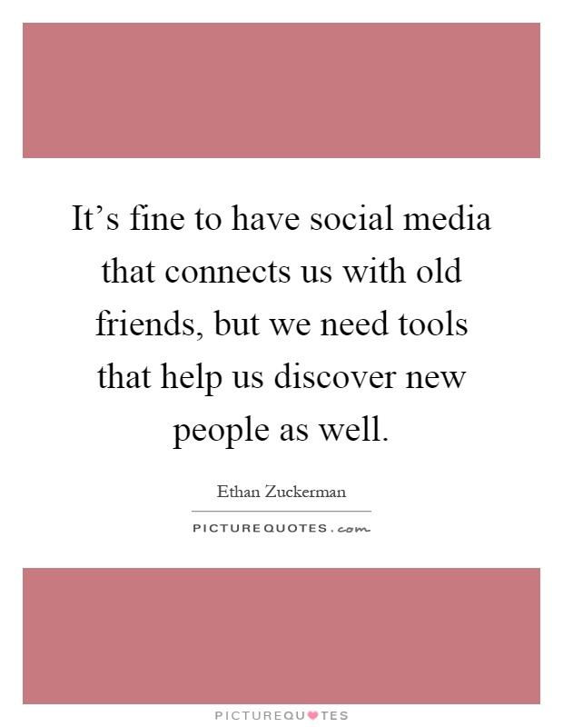 It's fine to have social media that connects us with old friends, but we need tools that help us discover new people as well Picture Quote #1