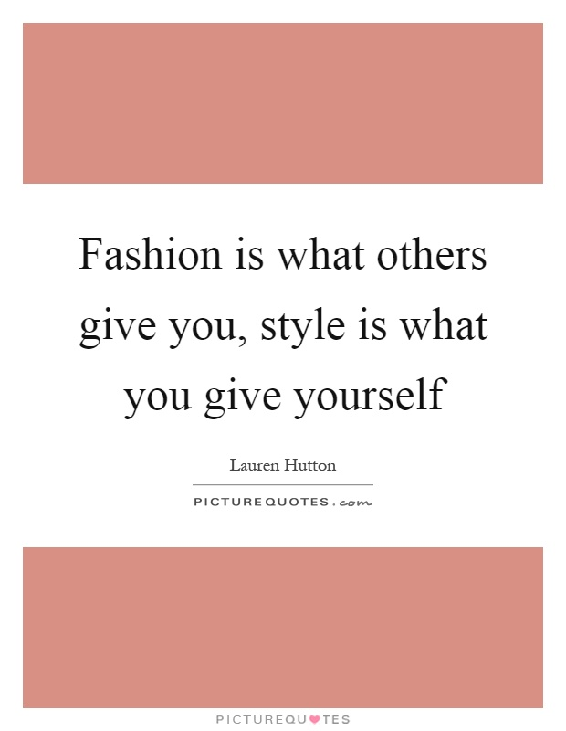 Fashion is what others give you, style is what you give yourself Picture Quote #1
