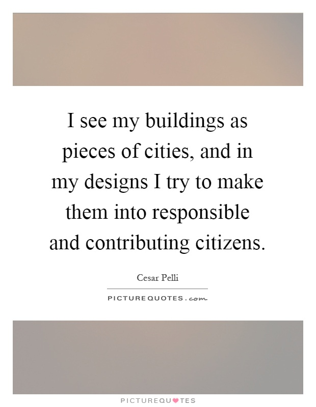 I see my buildings as pieces of cities, and in my designs I try to make them into responsible and contributing citizens Picture Quote #1