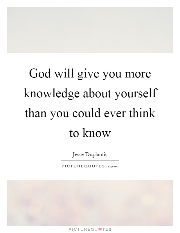 God will give you more knowledge about yourself than you could ever think to know Picture Quote #1