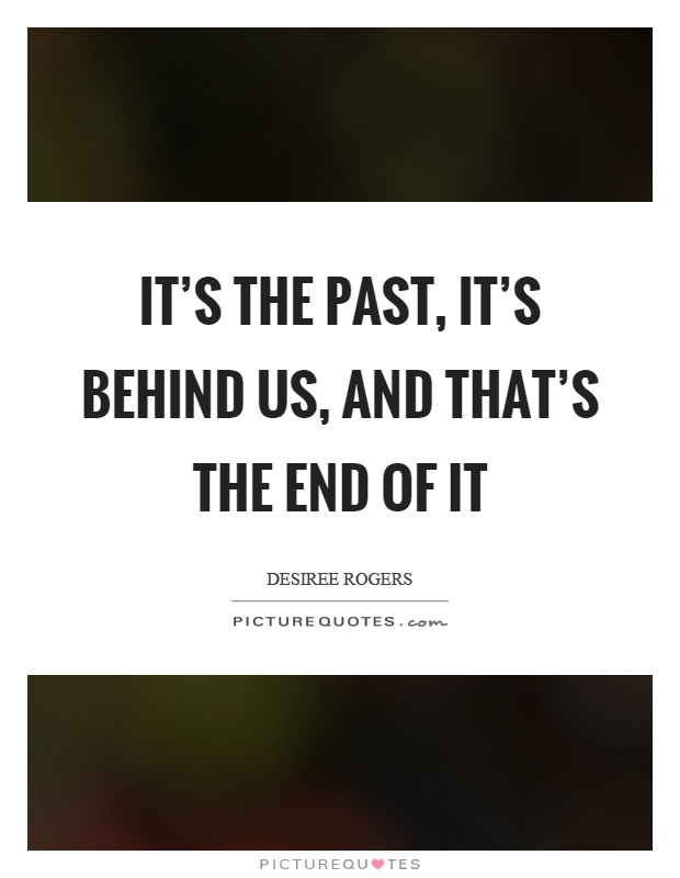 It's the past, it's behind us, and that's the end of it Picture Quote #1