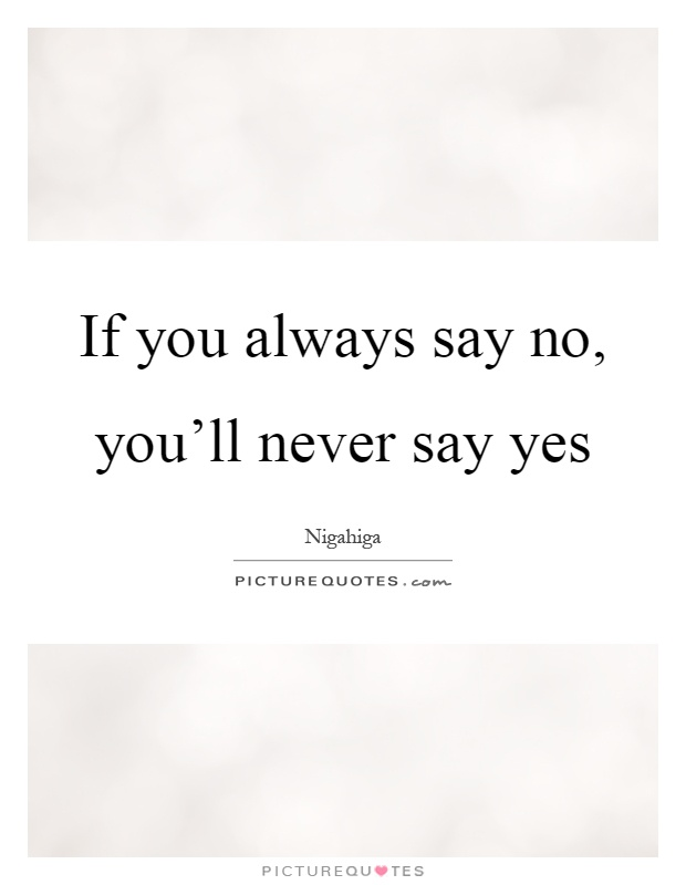 If you always say no, you'll never say yes Picture Quote #1