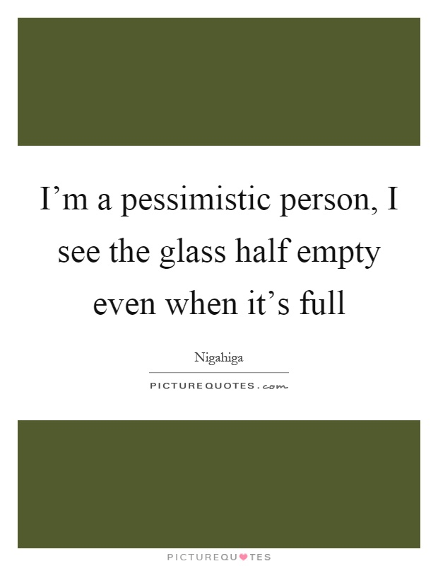 I'm a pessimistic person, I see the glass half empty even when it's full Picture Quote #1