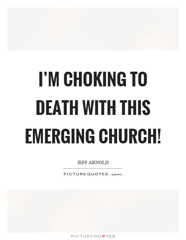 I'm choking to death with this emerging church! Picture Quote #1