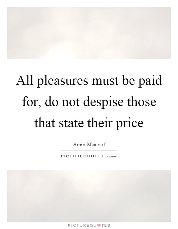 All pleasures must be paid for, do not despise those that state their price Picture Quote #1