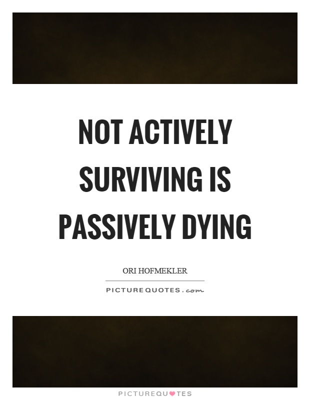 Not actively surviving is passively dying Picture Quote #1