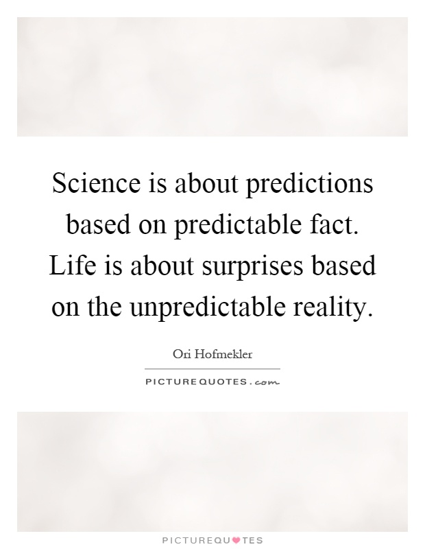 Science is about predictions based on predictable fact. Life is about surprises based on the unpredictable reality Picture Quote #1