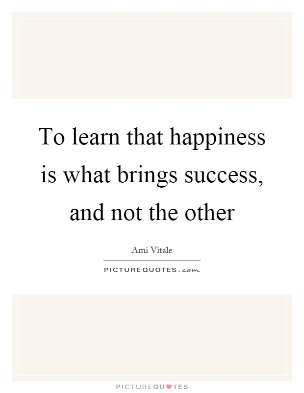 To learn that happiness is what brings success, and not the other Picture Quote #1