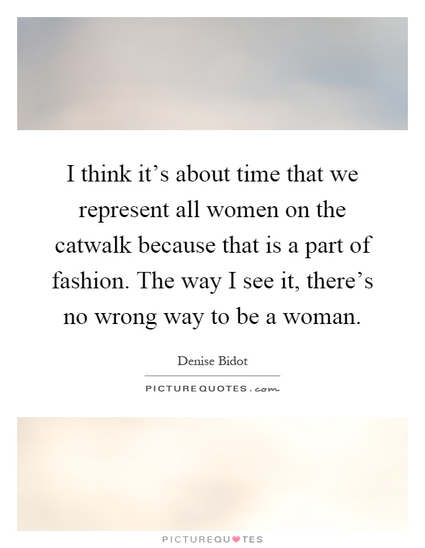 I think it's about time that we represent all women on the catwalk because that is a part of fashion. The way I see it, there's no wrong way to be a woman Picture Quote #1