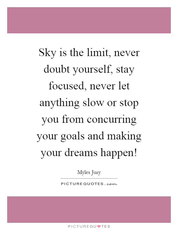 Sky is the limit, never doubt yourself, stay focused, never let anything slow or stop you from concurring your goals and making your dreams happen! Picture Quote #1