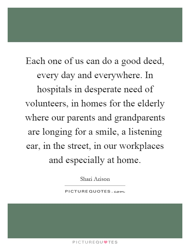 Each one of us can do a good deed, every day and everywhere. In hospitals in desperate need of volunteers, in homes for the elderly where our parents and grandparents are longing for a smile, a listening ear, in the street, in our workplaces and especially at home Picture Quote #1