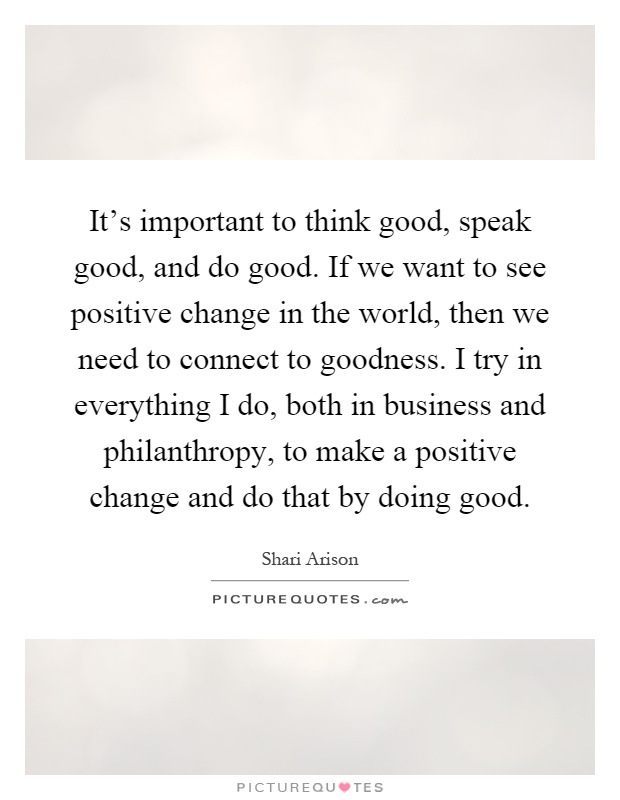It's important to think good, speak good, and do good. If we want to see positive change in the world, then we need to connect to goodness. I try in everything I do, both in business and philanthropy, to make a positive change and do that by doing good Picture Quote #1