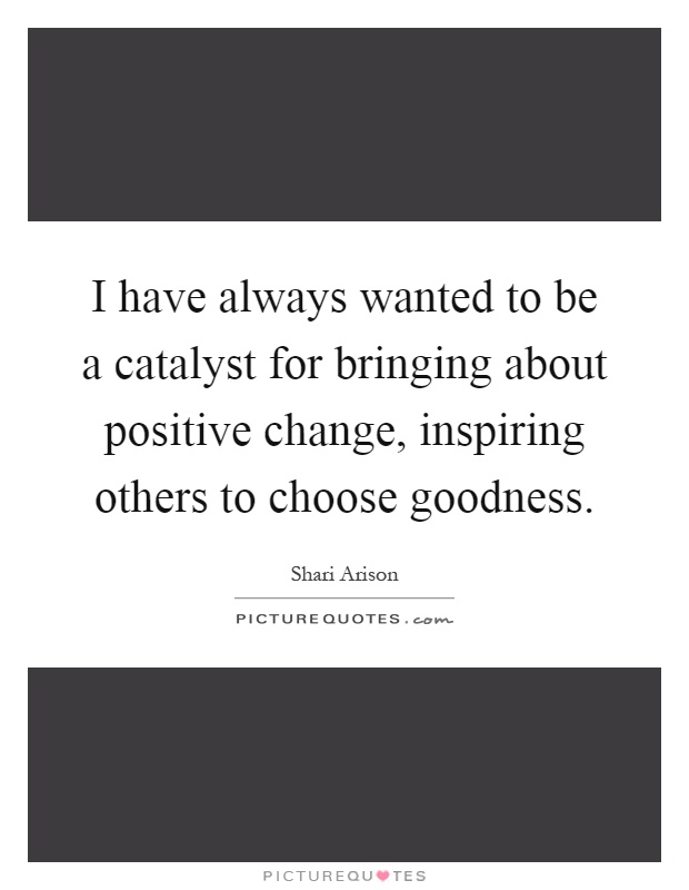 Quotes About Inspiring Others Mesmerizing I Have Always Wanted To Be A Catalyst For Bringing About