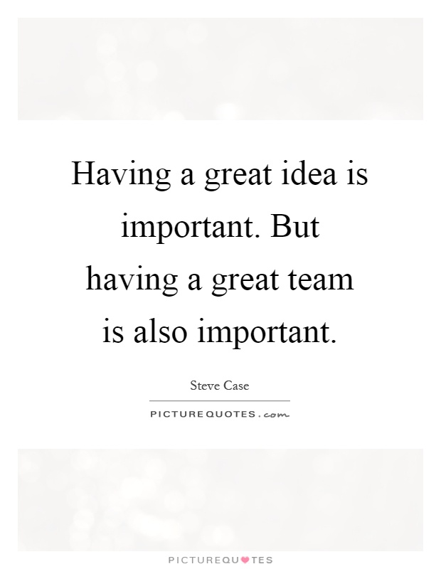 Having a great idea is important. But having a great team is also important Picture Quote #1
