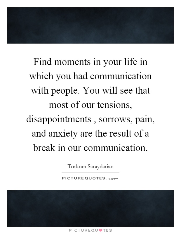 Find moments in your life in which you had communication with people. You will see that most of our tensions, disappointments, sorrows, pain, and anxiety are the result of a break in our communication Picture Quote #1