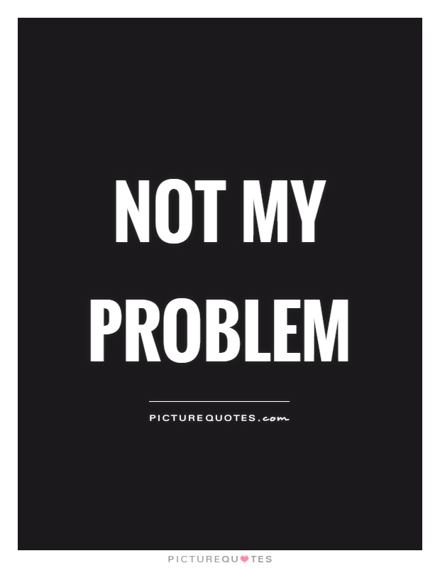 Not my problem Picture Quote #1
