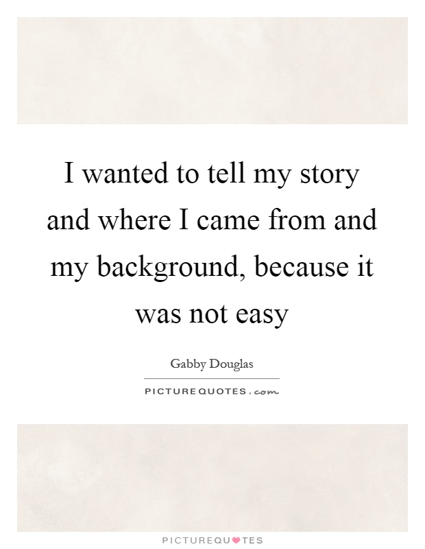 I wanted to tell my story and where I came from and my background, because it was not easy Picture Quote #1