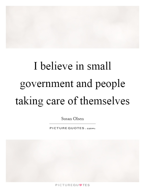 I believe in small government and people taking care of themselves Picture Quote #1