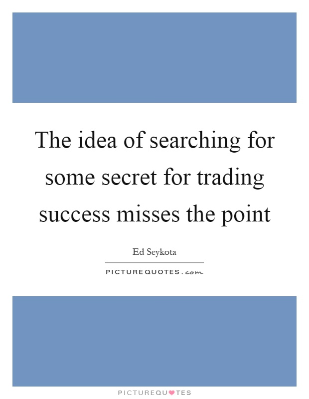The idea of searching for some secret for trading success misses the point Picture Quote #1