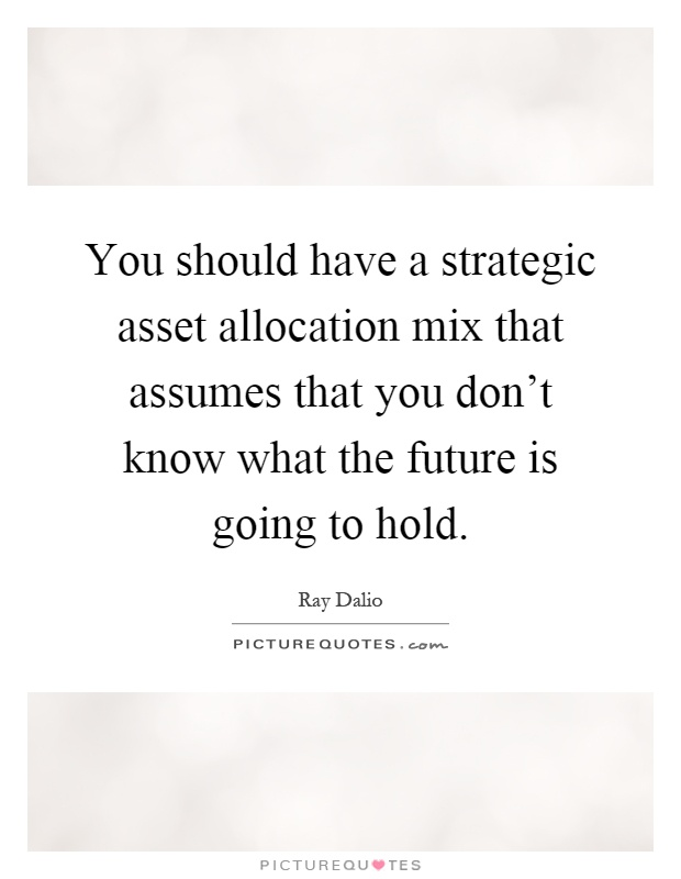 You should have a strategic asset allocation mix that assumes that you don't know what the future is going to hold Picture Quote #1