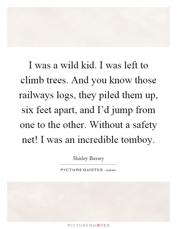 I was a wild kid. I was left to climb trees. And you know those railways logs, they piled them up, six feet apart, and I'd jump from one to the other. Without a safety net! I was an incredible tomboy Picture Quote #1