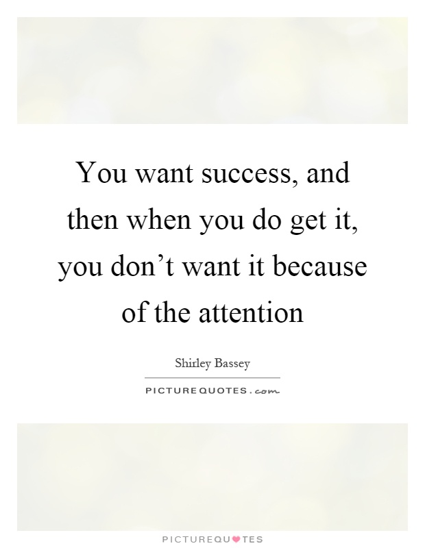 You want success, and then when you do get it, you don't want it because of the attention Picture Quote #1