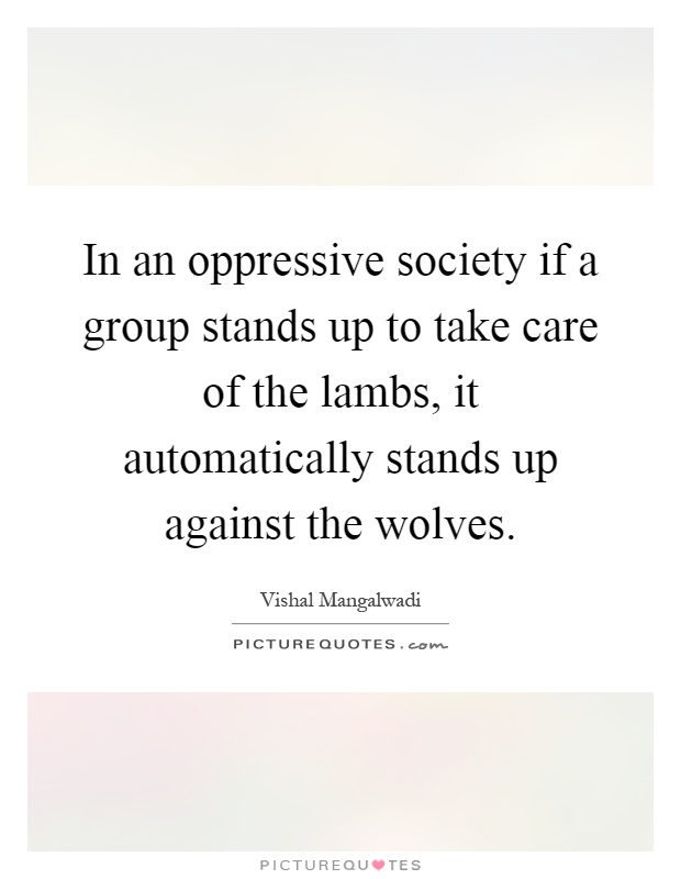 In an oppressive society if a group stands up to take care of the lambs, it automatically stands up against the wolves Picture Quote #1