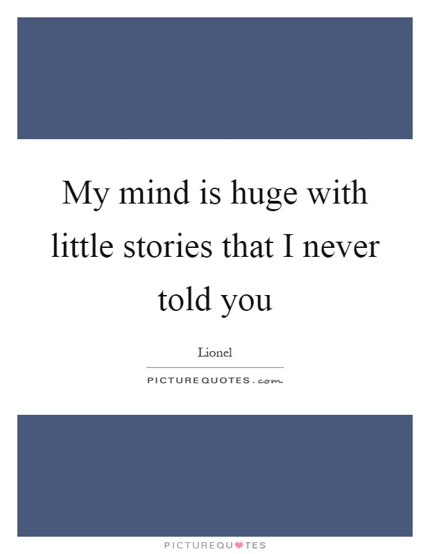 My mind is huge with little stories that I never told you Picture Quote #1